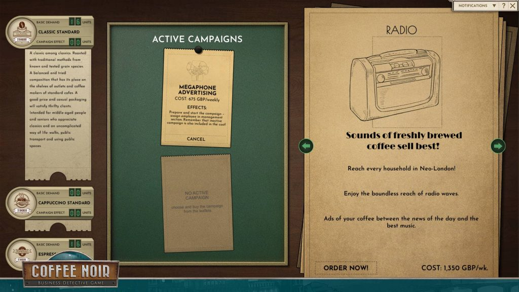 """A screenshot from the game showing the marketing UI that looks like a table with sheets of paper and paper cards. To the left, coffee types are listed: classic standard, cappuccino standard, espresso standard. Classic has a note: A classic among classics. Roasted with traditional methods from known and tested grain species. A balanced and tried composition that has its place on the shelves of outlets and coffee makers of standard cafes. A good price and casual packaging will satisfy thrifty clients. Intended for middle aged people and seniors who appreciate classics and an uncomplicated ways of life: walks, public transport and using public spaces. In the middle, there's a title """"active campaigns"""" with """"megaphone advertising"""" under it. It's described like this: Cost 675 GBP weekly. Effects: Prepare and start the campaign - assign employee in management section. Remember that inactive campaign is also included in the cost. To the right there's a pile of paper sheets with campaigns to choose from. The readable one on top is """"radio"""" described as: Sounds of freshly brewed coffee sell best! Reach every household in Neo-London! Enjoy the boundless reach of radio waves. Ads of your coffee between the news of the day and the best music. COST: 1,350 GBP weekly."""